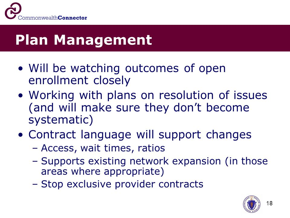 18 Plan Management Will be watching outcomes of open enrollment closely Working with plans on resolution of issues (and will make sure they don't become systematic) Contract language will support changes –Access, wait times, ratios –Supports existing network expansion (in those areas where appropriate) –Stop exclusive provider contracts