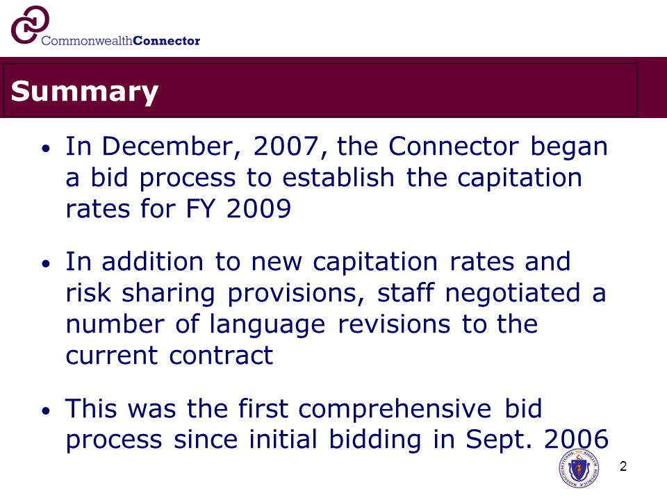 2 Summary In December, 2007, the Connector began a bid process to establish the capitation rates for FY 2009 In addition to new capitation rates and risk sharing provisions, staff negotiated a number of language revisions to the current contract This was the first comprehensive bid process since initial bidding in Sept.