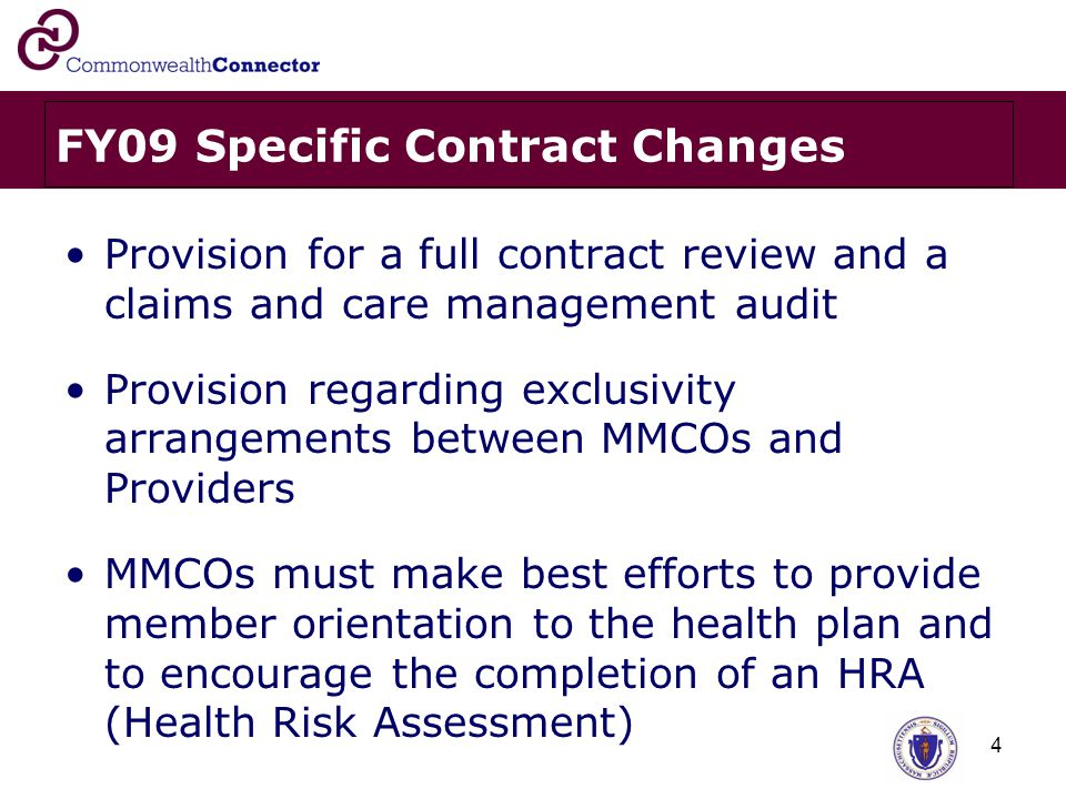 4 FY09 Specific Contract Changes Provision for a full contract review and a claims and care management audit Provision regarding exclusivity arrangements between MMCOs and Providers MMCOs must make best efforts to provide member orientation to the health plan and to encourage the completion of an HRA (Health Risk Assessment)