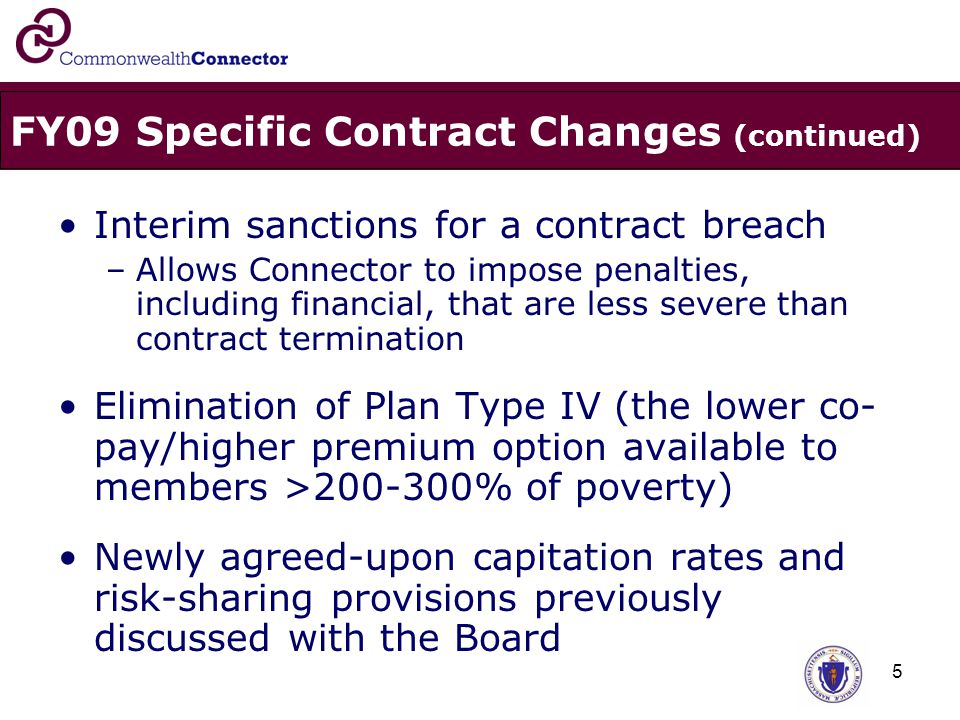 5 FY09 Specific Contract Changes (continued) Interim sanctions for a contract breach –Allows Connector to impose penalties, including financial, that are less severe than contract termination Elimination of Plan Type IV (the lower co- pay/higher premium option available to members >200-300% of poverty) Newly agreed-upon capitation rates and risk-sharing provisions previously discussed with the Board