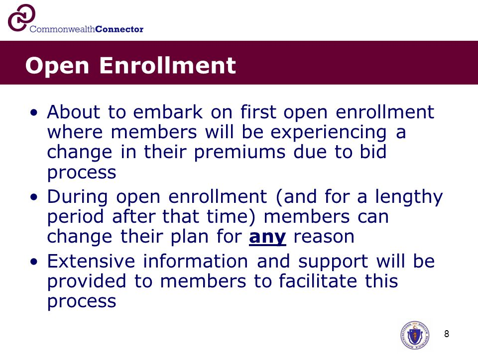 8 Open Enrollment About to embark on first open enrollment where members will be experiencing a change in their premiums due to bid process During open enrollment (and for a lengthy period after that time) members can change their plan for any reason Extensive information and support will be provided to members to facilitate this process