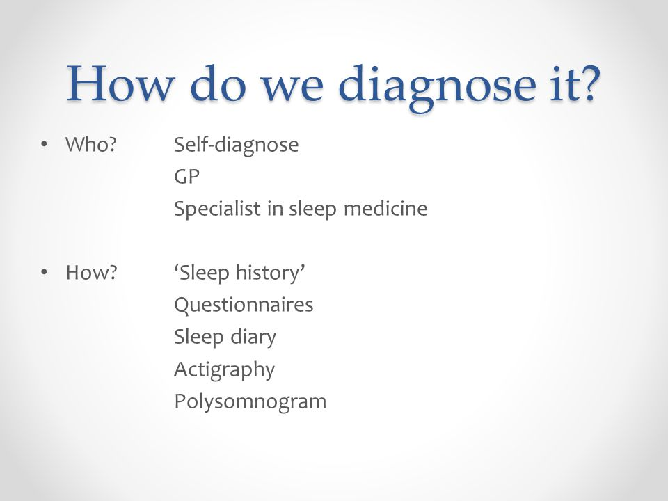 How do we diagnose it? Who? Self-diagnose GP Specialist in sleep medicine How?'Sleep history' Questionnaires Sleep diary Actigraphy Polysomnogram