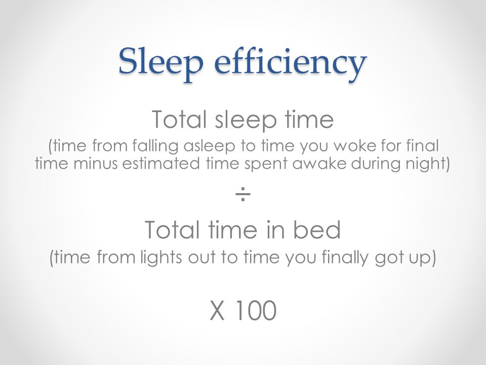 Sleep efficiency Total sleep time (time from falling asleep to time you woke for final time minus estimated time spent awake during night) ÷ Total tim