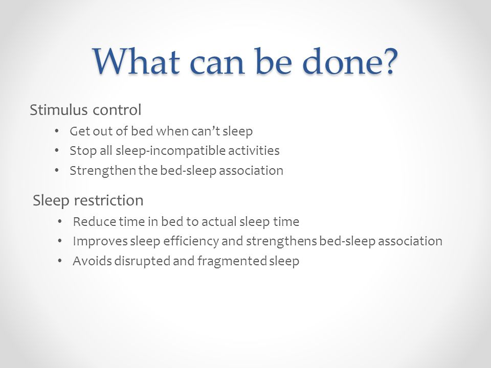 What can be done? Stimulus control Get out of bed when can't sleep Stop all sleep-incompatible activities Strengthen the bed-sleep association Sleep r