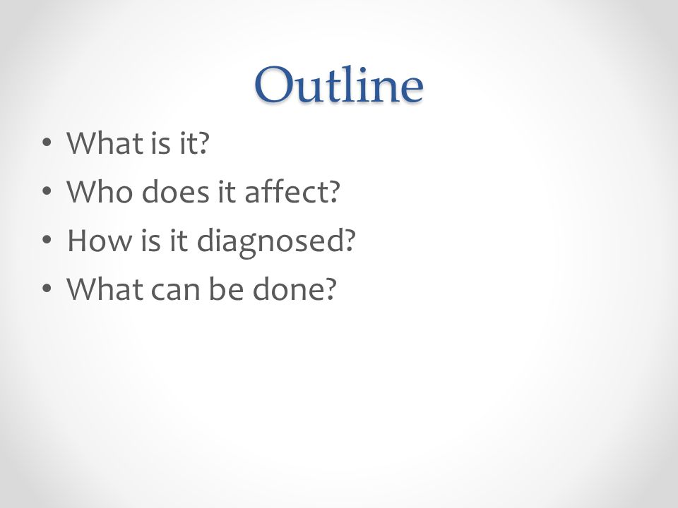 Outline What is it? Who does it affect? How is it diagnosed? What can be done?