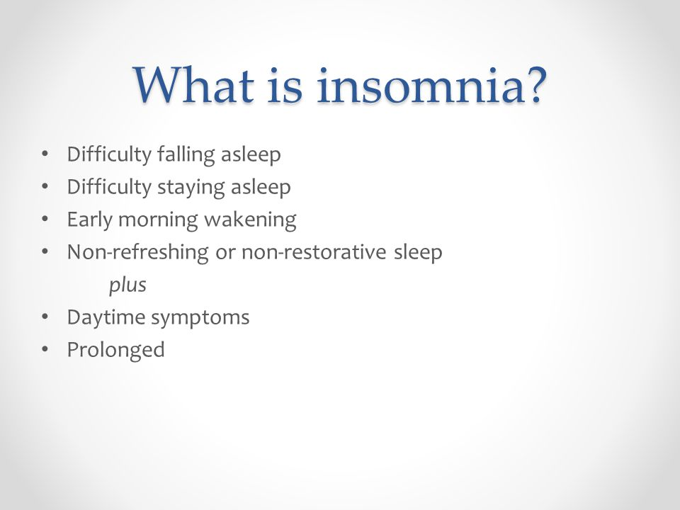What is insomnia? Difficulty falling asleep Difficulty staying asleep Early morning wakening Non-refreshing or non-restorative sleep plus Daytime symp