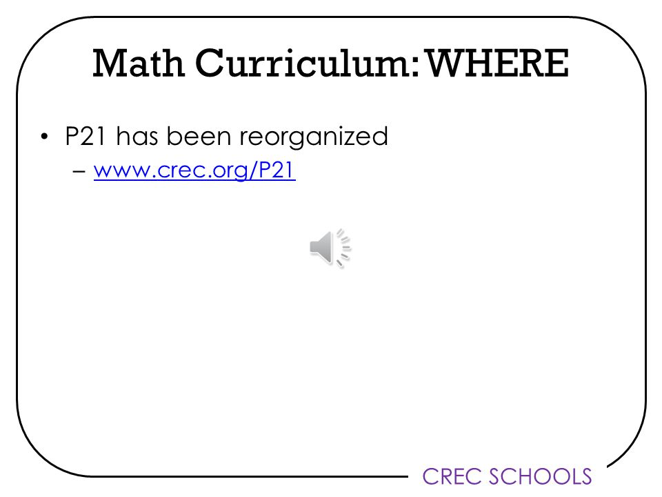 CREC SCHOOLS Math Curriculum: WHERE P21 has been reorganized – www.crec.org/P21 www.crec.org/P21
