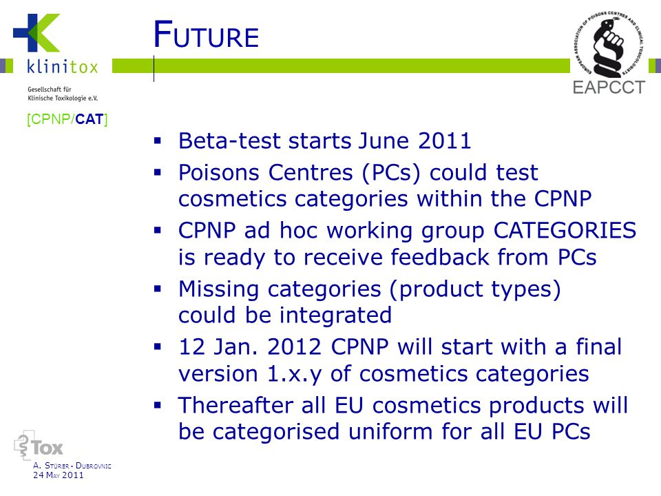F UTURE  Beta-test starts June 2011  Poisons Centres (PCs) could test cosmetics categories within the CPNP  CPNP ad hoc working group CATEGORIES is