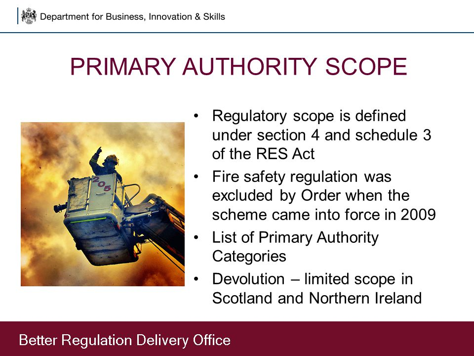 PRIMARY AUTHORITY SCOPE Regulatory scope is defined under section 4 and schedule 3 of the RES Act Fire safety regulation was excluded by Order when th