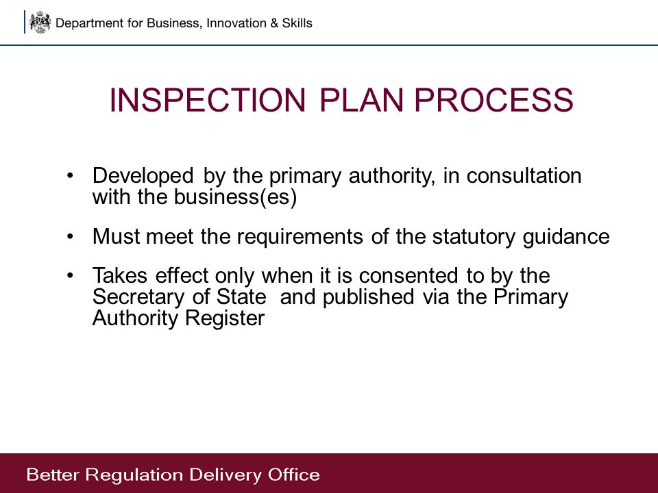 INSPECTION PLAN PROCESS Developed by the primary authority, in consultation with the business(es) Must meet the requirements of the statutory guidance