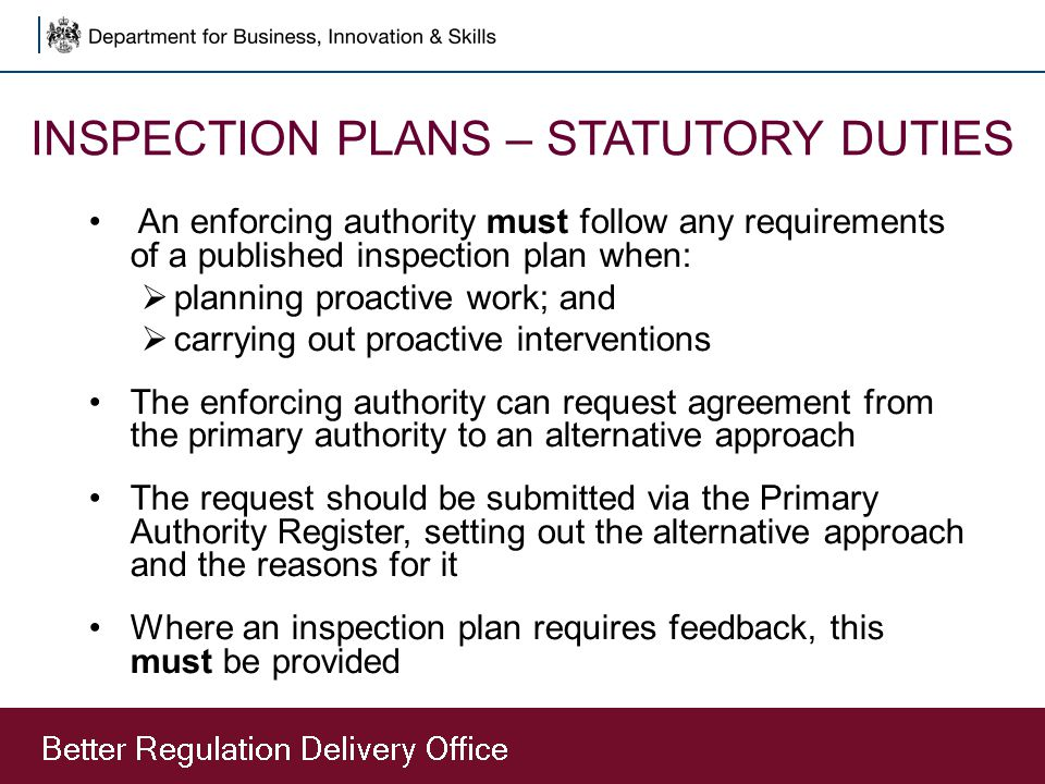 INSPECTION PLANS – STATUTORY DUTIES An enforcing authority must follow any requirements of a published inspection plan when:  planning proactive work