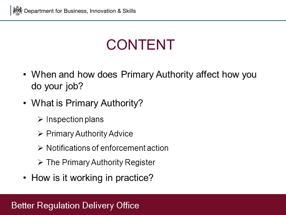 CONTENT When and how does Primary Authority affect how you do your job? What is Primary Authority?  Inspection plans  Primary Authority Advice  Not