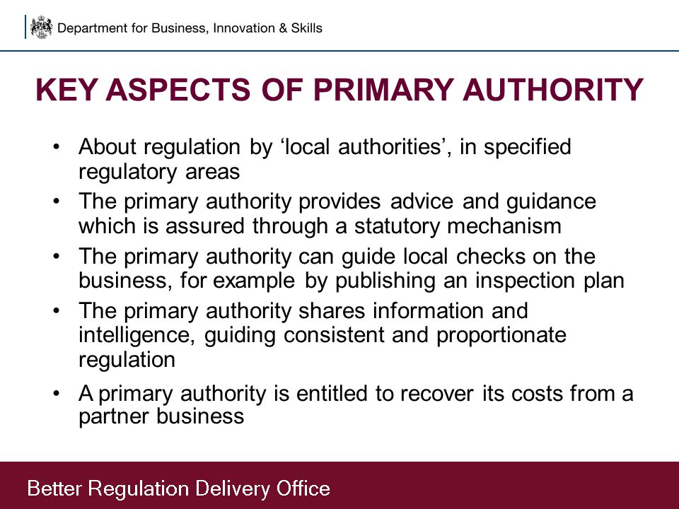 KEY ASPECTS OF PRIMARY AUTHORITY About regulation by 'local authorities', in specified regulatory areas The primary authority provides advice and guid
