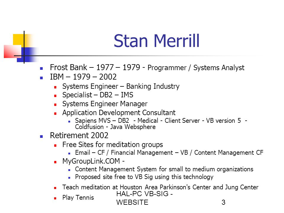 HAL-PC VB-SIG - WEBSITE3 Stan Merrill Frost Bank – 1977 – 1979 - Programmer / Systems Analyst IBM – 1979 – 2002 Systems Engineer – Banking Industry Specialist – DB2 – IMS Systems Engineer Manager Application Development Consultant Sapiens MVS – DB2 - Medical - Client Server - VB version 5 - Coldfusion - Java Websphere Retirement 2002 Free Sites for meditation groups Email – CF / Financial Management – VB / Content Management CF MyGroupLink.COM - Content Management System for small to medium organizations Proposed site free to VB Sig using this technology Teach meditation at Houston Area Parkinson s Center and Jung Center Play Tennis