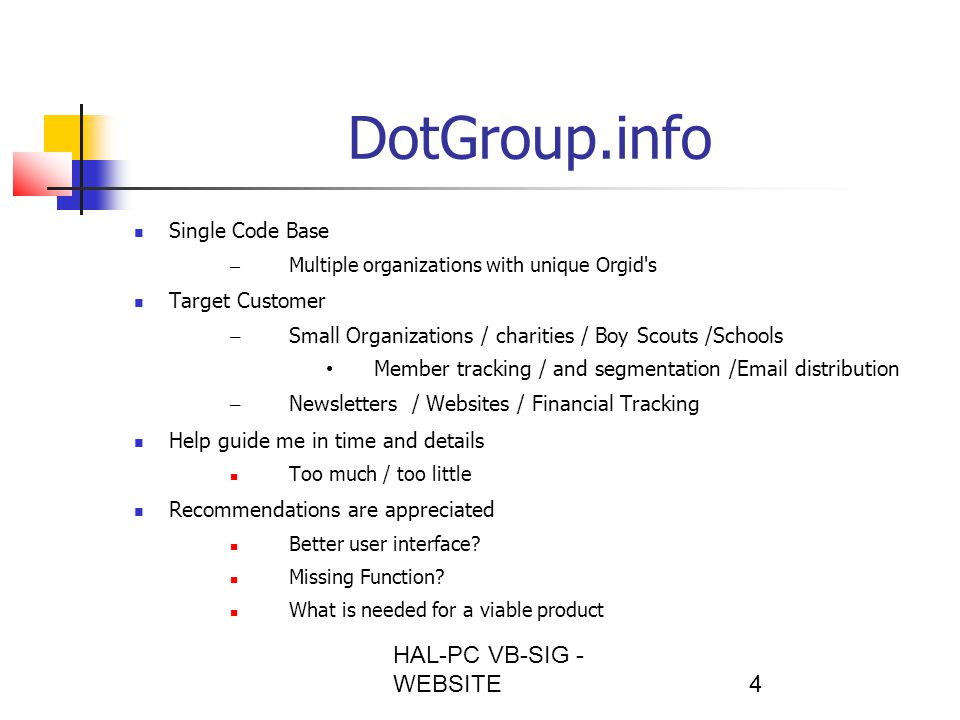 HAL-PC VB-SIG - WEBSITE4 DotGroup.info Single Code Base – Multiple organizations with unique Orgid s Target Customer – Small Organizations / charities / Boy Scouts /Schools Member tracking / and segmentation /Email distribution – Newsletters / Websites / Financial Tracking Help guide me in time and details Too much / too little Recommendations are appreciated Better user interface.