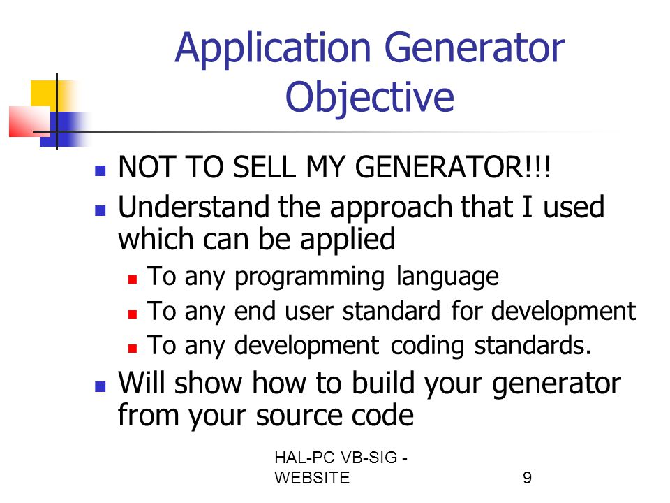 HAL-PC VB-SIG - WEBSITE10 Application Generator History Year 2000 Conversion Sapiens at ABS in 1995 Phenomenal productivity Function Point Analysis BUT – issues Database structural changes required regenerations and broken links Functions outside of supported functions Users forced to Generator Standards