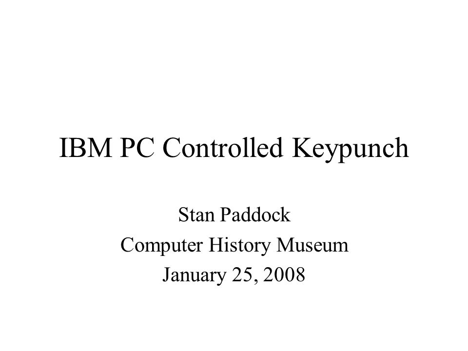 IBM PC Controlled Keypunch Stan Paddock Computer History Museum January 25, 2008