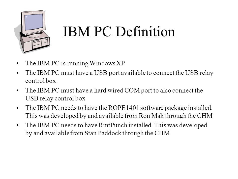 IBM PC Definition The IBM PC is running Windows XP The IBM PC must have a USB port available to connect the USB relay control box The IBM PC must have a hard wired COM port to also connect the USB relay control box The IBM PC needs to have the ROPE1401 software package installed.