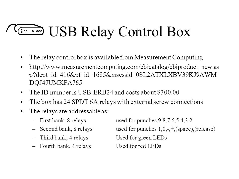 USB Relay Control Box The relay control box is available from Measurement Computing http://www.measurementcomputing.com/cbicatalog/cbiproduct_new.as p?dept_id=416&pf_id=1685&mscssid=0SL2ATXLXBV39KJ9AWM DQJ4JUMKFA765 The ID number is USB-ERB24 and costs about $300.00 The box has 24 SPDT 6A relays with external screw connections The relays are addressable as: –First bank, 8 relaysused for punches 9,8,7,6,5,4,3,2 –Second bank, 8 relaysused for punches 1,0,-,+,(space),(release) –Third bank, 4 relaysUsed for green LEDs –Fourth bank, 4 relaysUsed for red LEDs