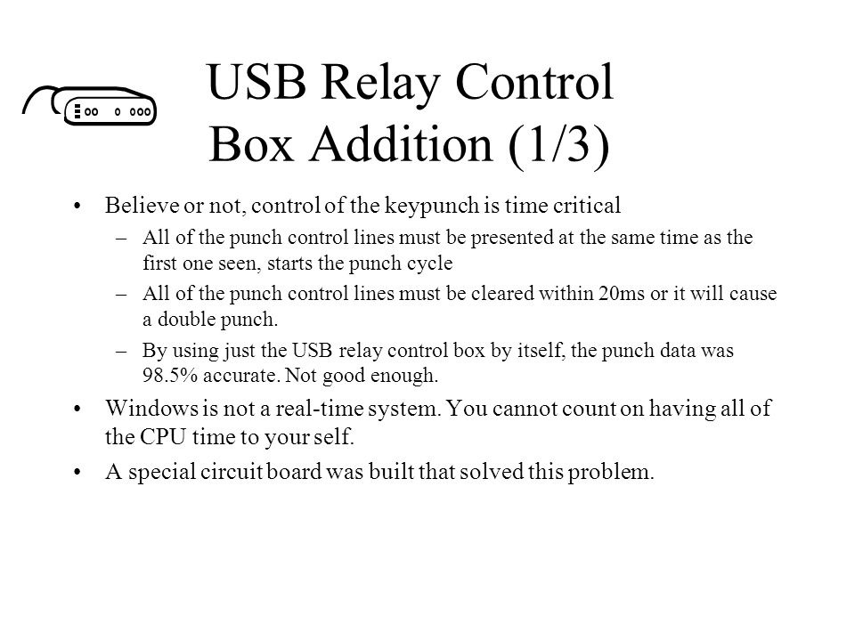 USB Relay Control Box Addition (1/3) Believe or not, control of the keypunch is time critical –All of the punch control lines must be presented at the