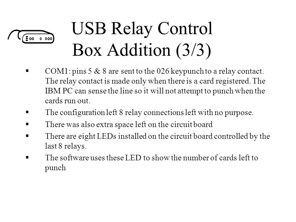 USB Relay Control Box Addition (3/3)  COM1: pins 5 & 8 are sent to the 026 keypunch to a relay contact. The relay contact is made only when there is