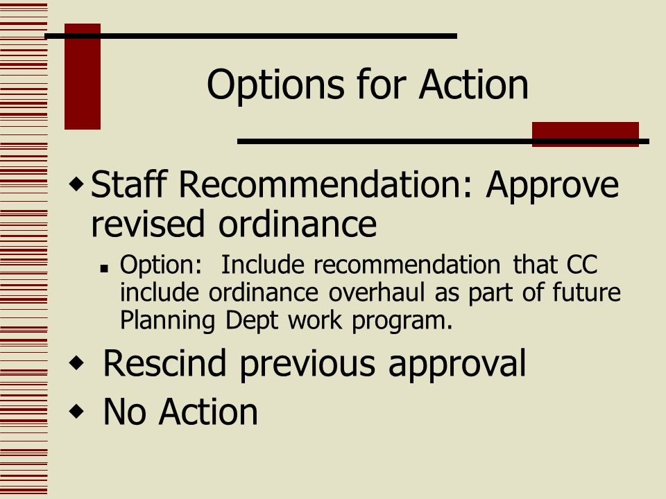 Options for Action  Staff Recommendation: Approve revised ordinance Option: Include recommendation that CC include ordinance overhaul as part of futu