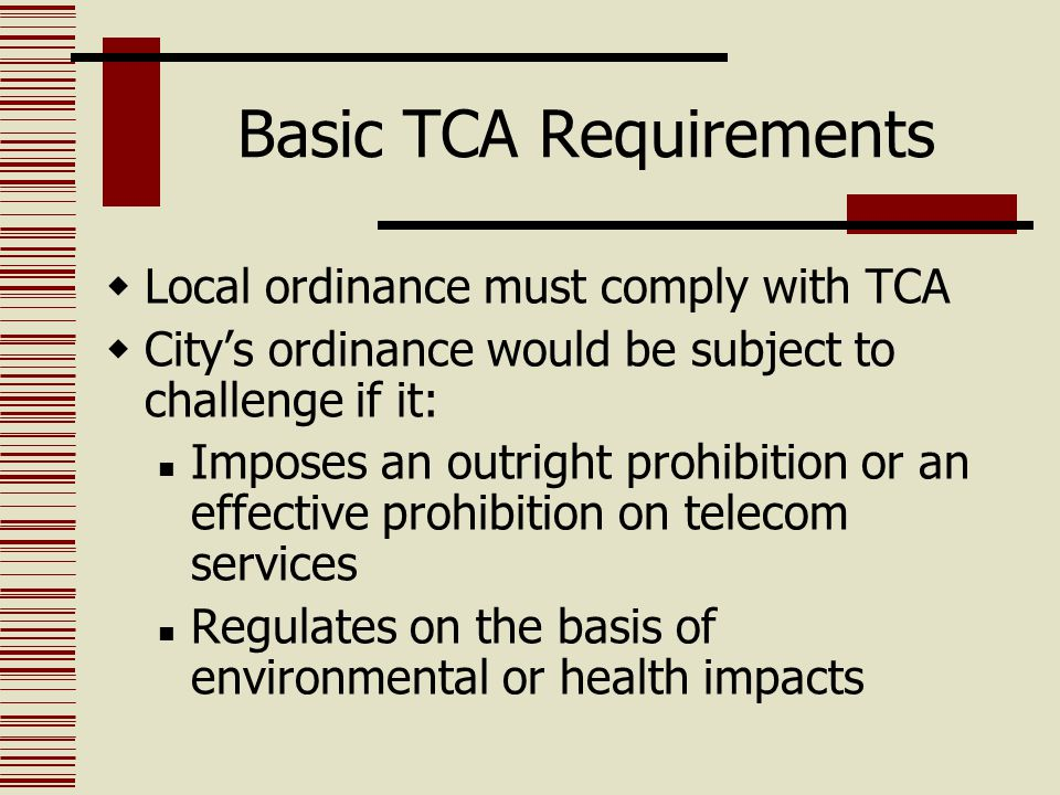Basic TCA Requirements  Local ordinance must comply with TCA  City's ordinance would be subject to challenge if it: Imposes an outright prohibition