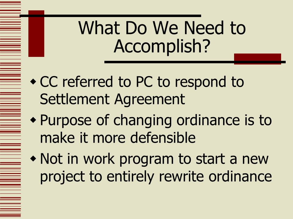 What Do We Need to Accomplish?  CC referred to PC to respond to Settlement Agreement  Purpose of changing ordinance is to make it more defensible 