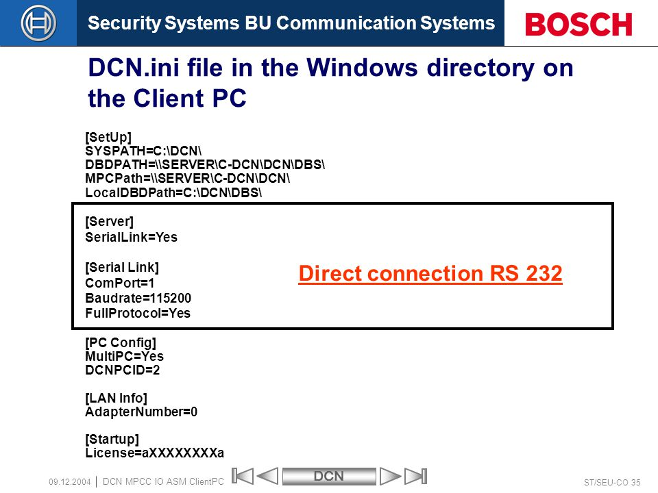 Security Systems BU Communication SystemsDCN ST/SEU-CO 35 DCN MPCC IO ASM ClientPC 09.12.2004 DCN.ini file in the Windows directory on the Client PC [SetUp] SYSPATH=C:\DCN\ DBDPATH=\\SERVER\C-DCN\DCN\DBS\ MPCPath=\\SERVER\C-DCN\DCN\ LocalDBDPath=C:\DCN\DBS\ [Server] SerialLink=Yes [Serial Link] ComPort=1 Baudrate=115200 FullProtocol=Yes [PC Config] MultiPC=Yes DCNPCID=2 [LAN Info] AdapterNumber=0 [Startup] License=aXXXXXXXXa Direct connection RS 232