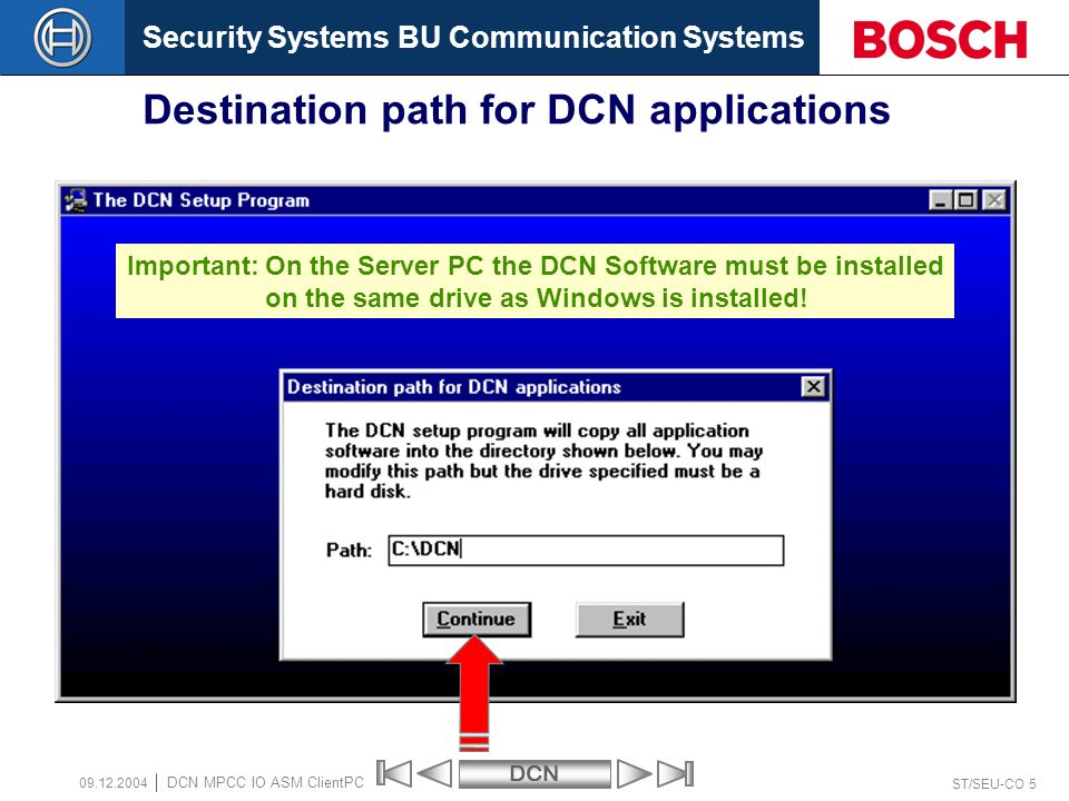Security Systems BU Communication SystemsDCN ST/SEU-CO 5 DCN MPCC IO ASM ClientPC 09.12.2004 Destination path for DCN applications Important:On the Server PC the DCN Software must be installed on the same drive as Windows is installed!