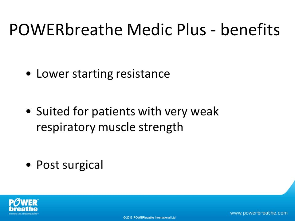 © 2013 POWERbreathe International Ltd POWERbreathe Medic Plus - benefits Lower starting resistance Suited for patients with very weak respiratory muscle strength Post surgical