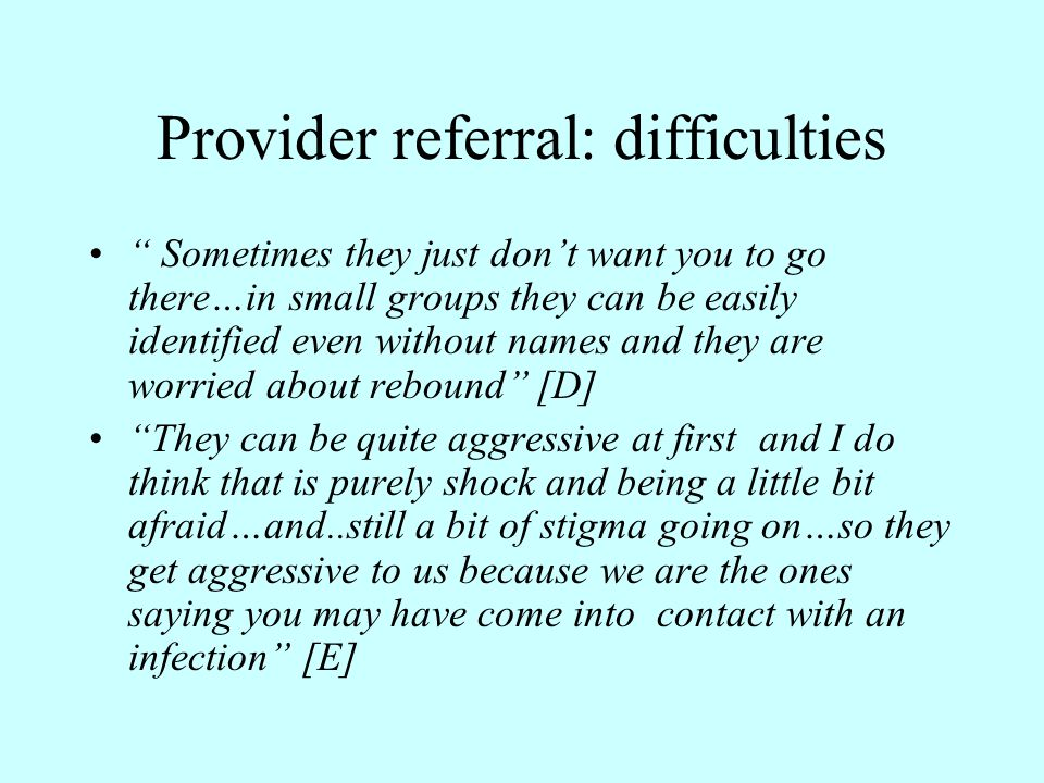 Provider referral: difficulties Sometimes they just don't want you to go there…in small groups they can be easily identified even without names and they are worried about rebound [D] They can be quite aggressive at first and I do think that is purely shock and being a little bit afraid…and..still a bit of stigma going on…so they get aggressive to us because we are the ones saying you may have come into contact with an infection [E]