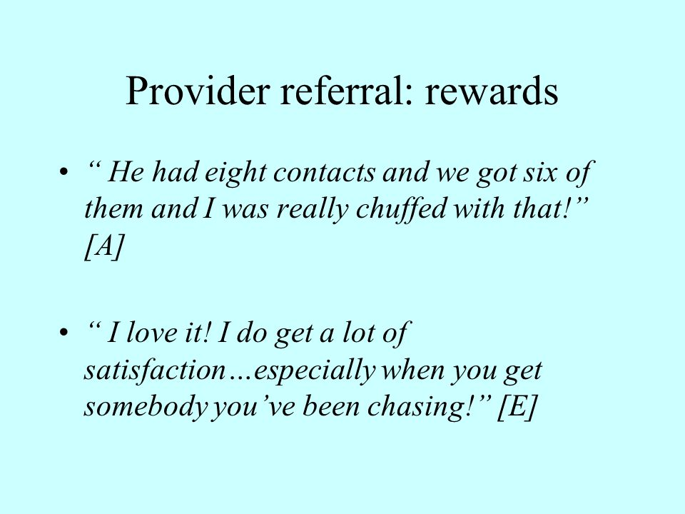 Provider referral: rewards He had eight contacts and we got six of them and I was really chuffed with that! [A] I love it.