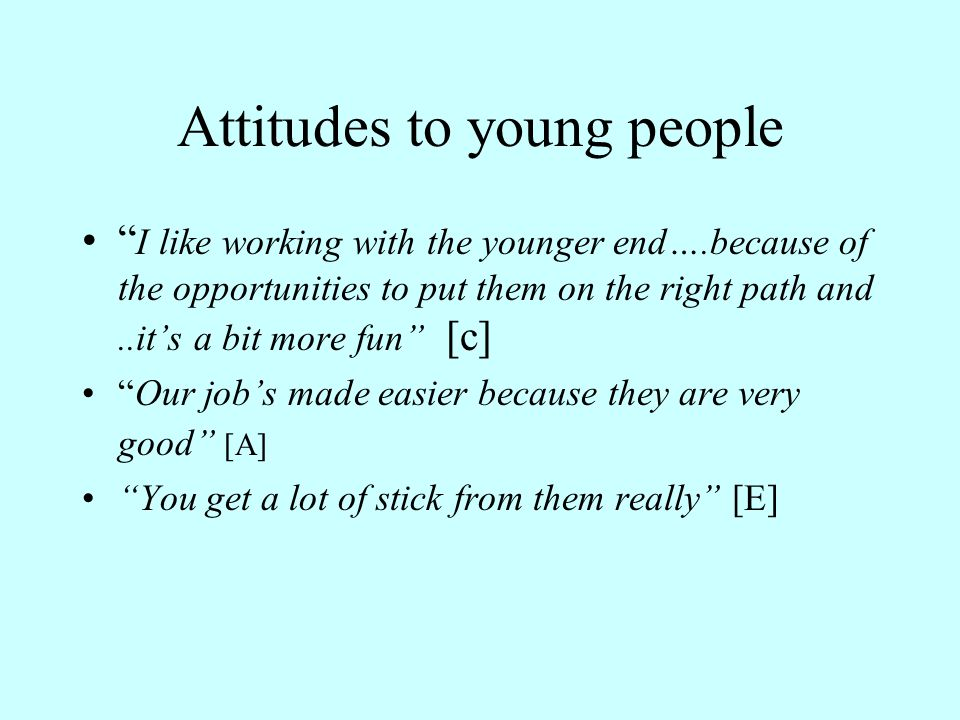 Attitudes to young people I like working with the younger end….because of the opportunities to put them on the right path and..it's a bit more fun [c] Our job's made easier because they are very good [A] You get a lot of stick from them really [E]