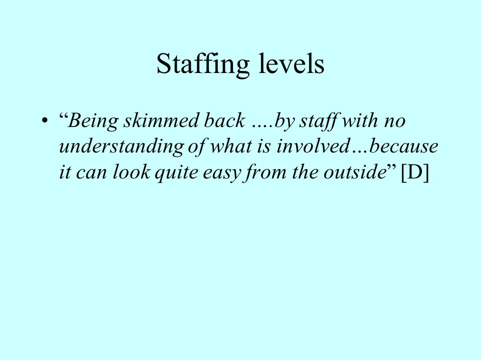 Staffing levels Being skimmed back ….by staff with no understanding of what is involved…because it can look quite easy from the outside [D]