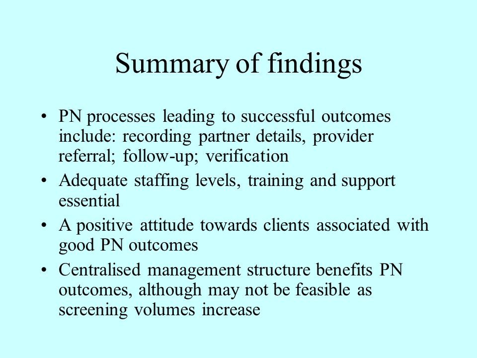 Summary of findings PN processes leading to successful outcomes include: recording partner details, provider referral; follow-up; verification Adequate staffing levels, training and support essential A positive attitude towards clients associated with good PN outcomes Centralised management structure benefits PN outcomes, although may not be feasible as screening volumes increase