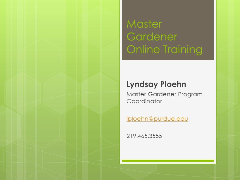 Master Gardener Online Training Lyndsay Ploehn Master Gardener Program Coordinator lploehn@purdue.edu 219.465.3555