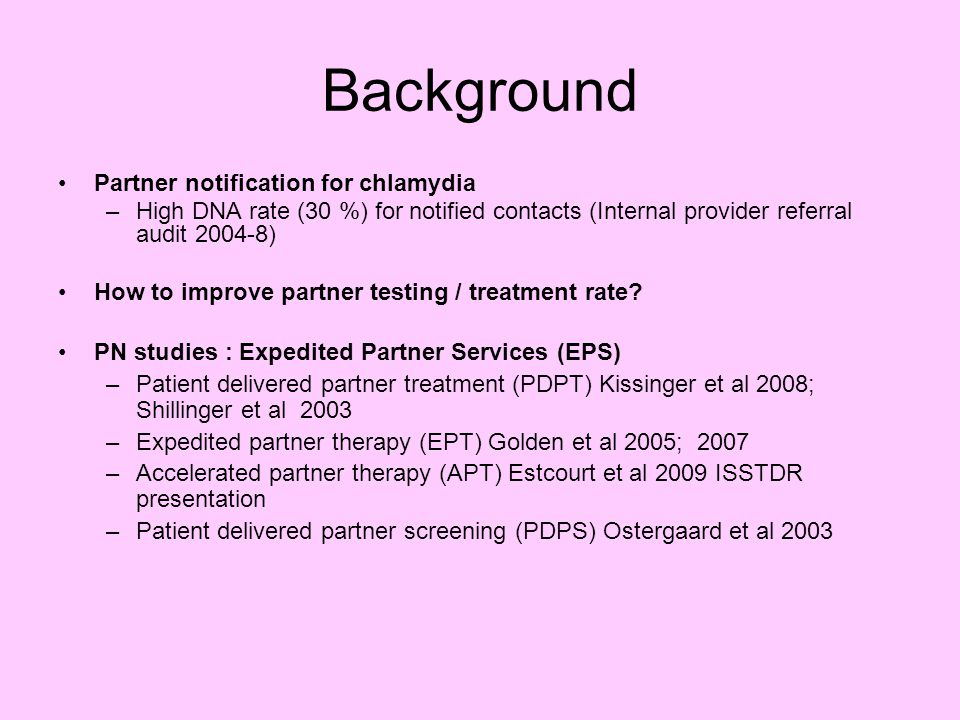 Background Partner notification for chlamydia –High DNA rate (30 %) for notified contacts (Internal provider referral audit 2004-8) How to improve partner testing / treatment rate.