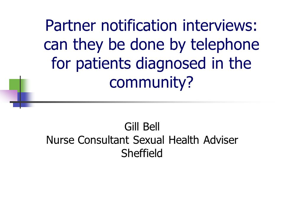 Background PN interviews traditionally face to face with a sexual health adviser in GUM Increased STI screening outside GUM High cost of trained interviewers in all testing sites Telephone management feasible?