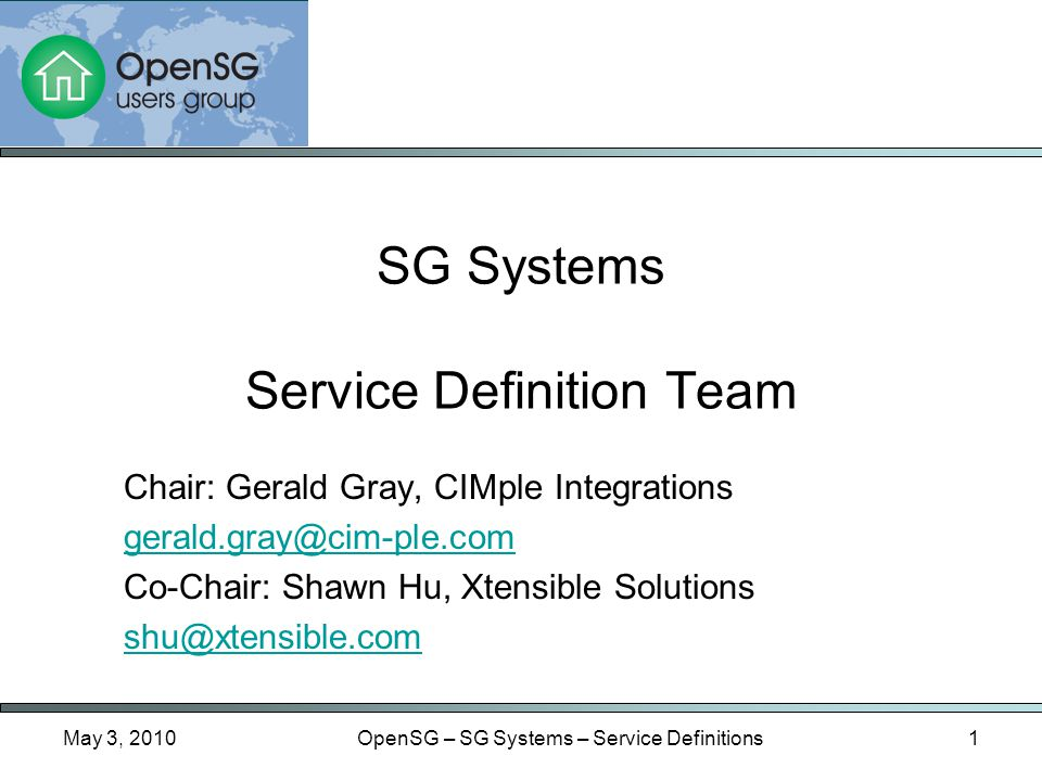 May 3, 2010OpenSG – SG Systems – Service Definitions1 Chair: Gerald Gray, CIMple Integrations gerald.gray@cim-ple.com Co-Chair: Shawn Hu, Xtensible Solutions shu@xtensible.com SG Systems Service Definition Team