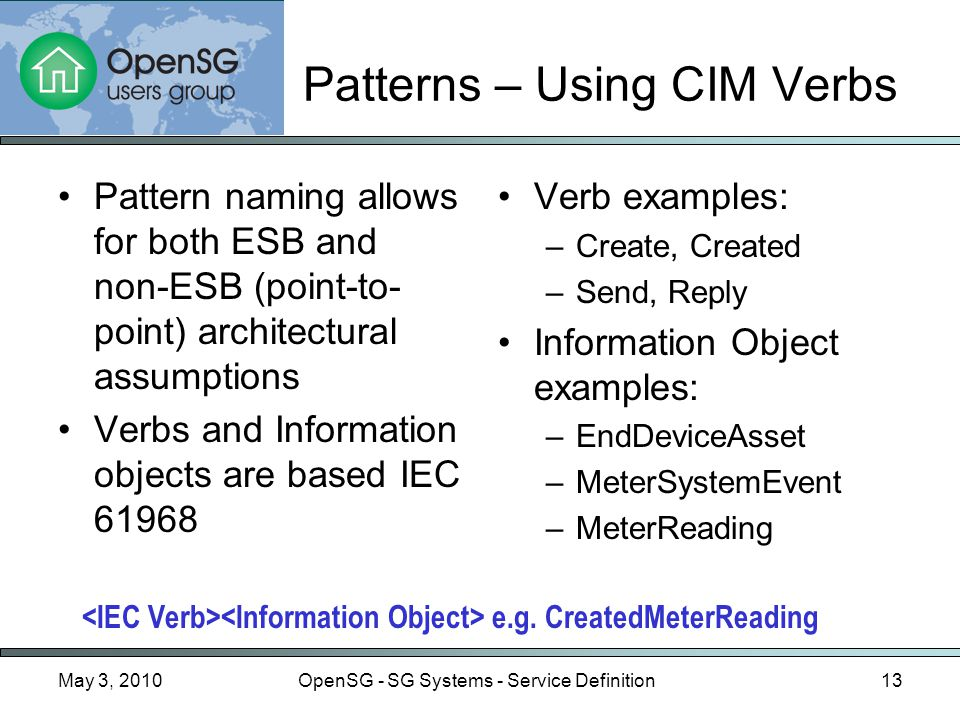 May 3, 2010OpenSG - SG Systems - Service Definition13 Patterns – Using CIM Verbs Pattern naming allows for both ESB and non-ESB (point-to- point) architectural assumptions Verbs and Information objects are based IEC 61968 Verb examples: –Create, Created –Send, Reply Information Object examples: –EndDeviceAsset –MeterSystemEvent –MeterReading e.g.
