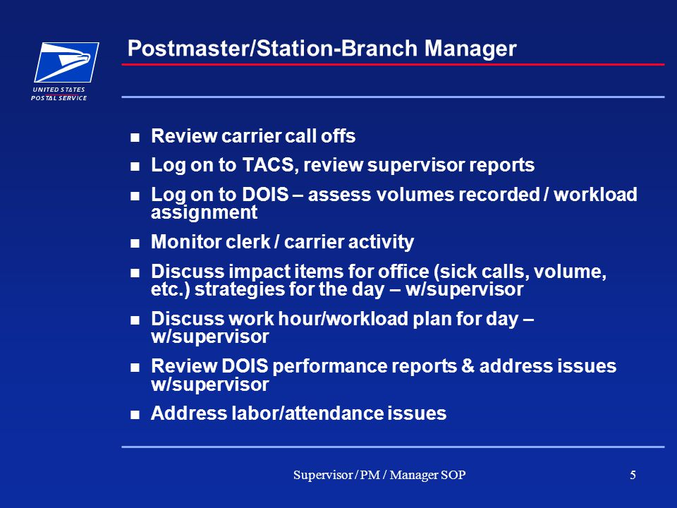 Supervisor / PM / Manager SOP5 Postmaster/Station-Branch Manager Review carrier call offs Log on to TACS, review supervisor reports Log on to DOIS – assess volumes recorded / workload assignment Monitor clerk / carrier activity Discuss impact items for office (sick calls, volume, etc.) strategies for the day – w/supervisor Discuss work hour/workload plan for day – w/supervisor Review DOIS performance reports & address issues w/supervisor Address labor/attendance issues
