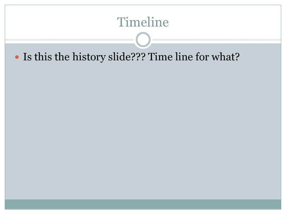 Timeline Is this the history slide??? Time line for what?