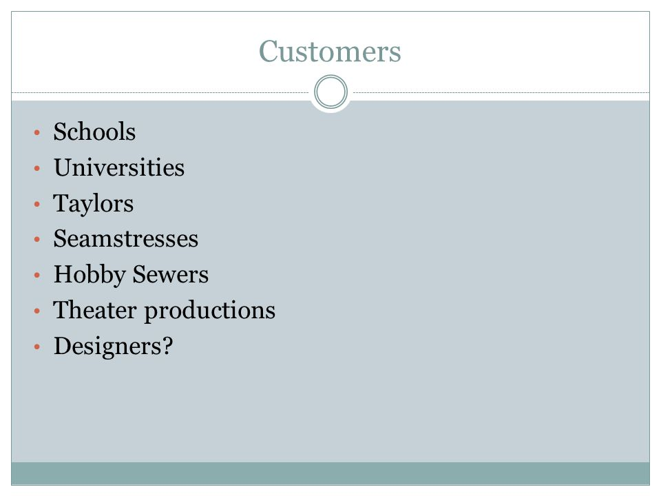Customers Schools Universities Taylors Seamstresses Hobby Sewers Theater productions Designers?