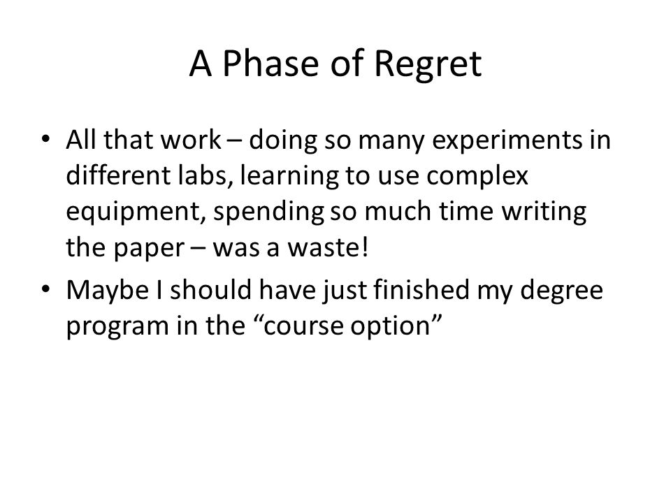 A Phase of Regret All that work – doing so many experiments in different labs, learning to use complex equipment, spending so much time writing the paper – was a waste.