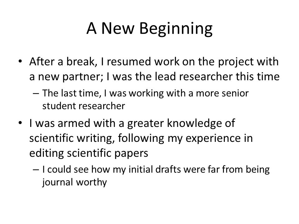 A New Beginning After a break, I resumed work on the project with a new partner; I was the lead researcher this time – The last time, I was working with a more senior student researcher I was armed with a greater knowledge of scientific writing, following my experience in editing scientific papers – I could see how my initial drafts were far from being journal worthy