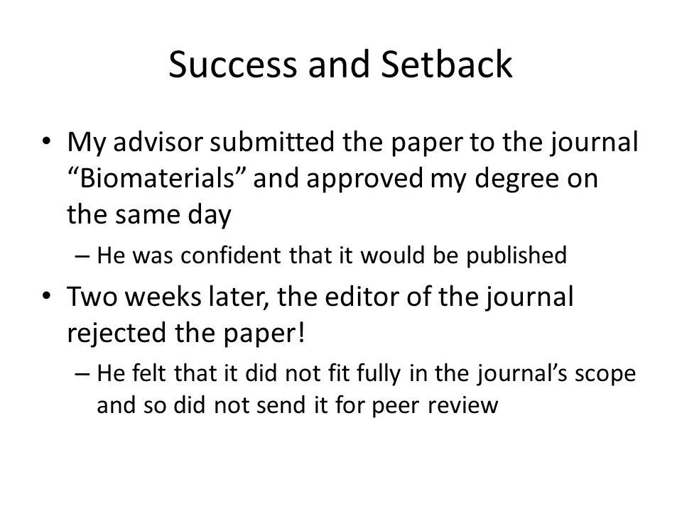 Success and Setback My advisor submitted the paper to the journal Biomaterials and approved my degree on the same day – He was confident that it would be published Two weeks later, the editor of the journal rejected the paper.