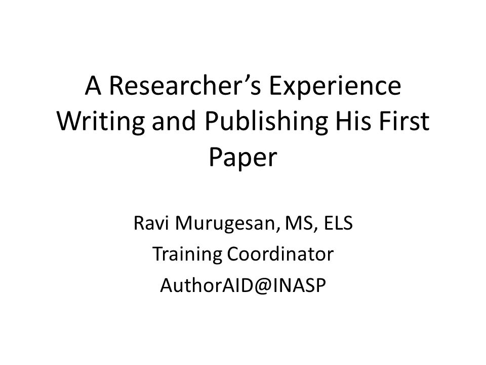 A Researcher's Experience Writing and Publishing His First Paper Ravi Murugesan, MS, ELS Training Coordinator AuthorAID@INASP