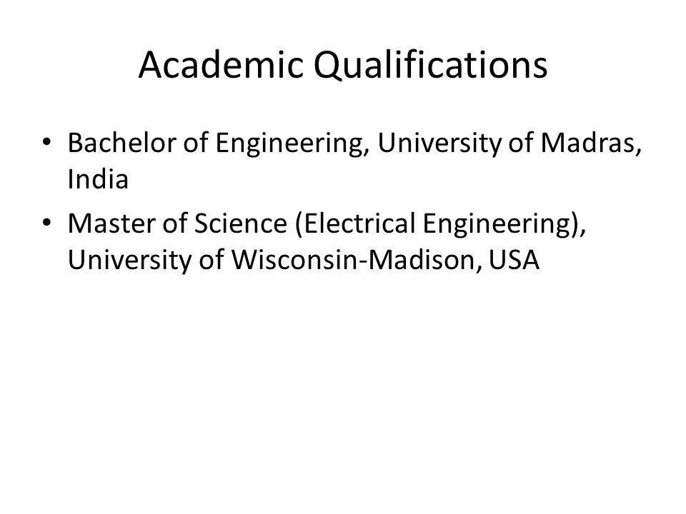 Academic Qualifications Bachelor of Engineering, University of Madras, India Master of Science (Electrical Engineering), University of Wisconsin-Madison, USA