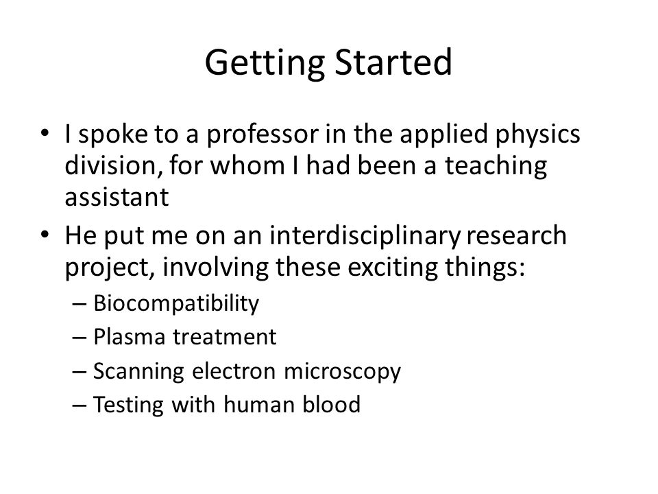 Getting Started I spoke to a professor in the applied physics division, for whom I had been a teaching assistant He put me on an interdisciplinary research project, involving these exciting things: – Biocompatibility – Plasma treatment – Scanning electron microscopy – Testing with human blood